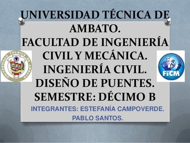 UNIVERSIDAD TÉCNICA DE       AMBATO.FACULTAD DE INGENIERÍA   CIVIL Y MECÁNICA.   INGENIERÍA CIVIL.  DISEÑO DE PUENTES.  SE...