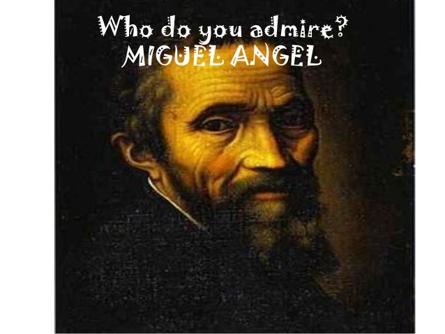 Who do you admire?MIGUEL ANGEL