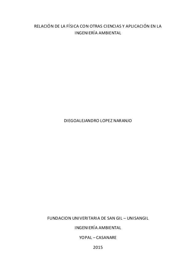RELACIÓN DE LA FÍSICA CON OTRAS CIENCIAS Y APLICACIÓN EN LA INGENIERÍA AMBIENTAL DIEGOALEJANDRO LOPEZ NARANJO FUNDACION UN...