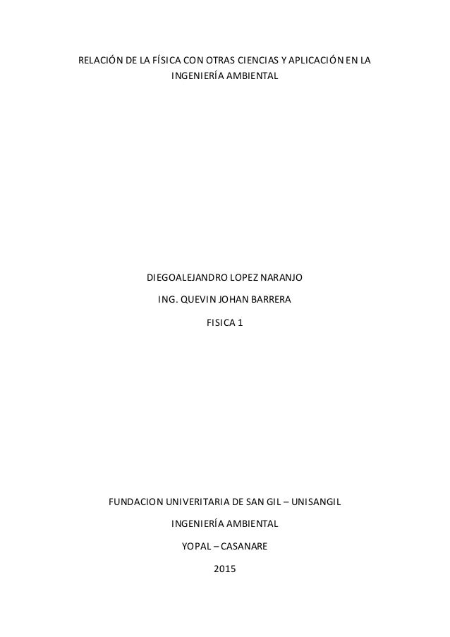 RELACIÓN DE LA FÍSICA CON OTRAS CIENCIAS Y APLICACIÓN EN LA INGENIERÍA AMBIENTAL DIEGOALEJANDRO LOPEZ NARANJO ING. QUEVIN ...
