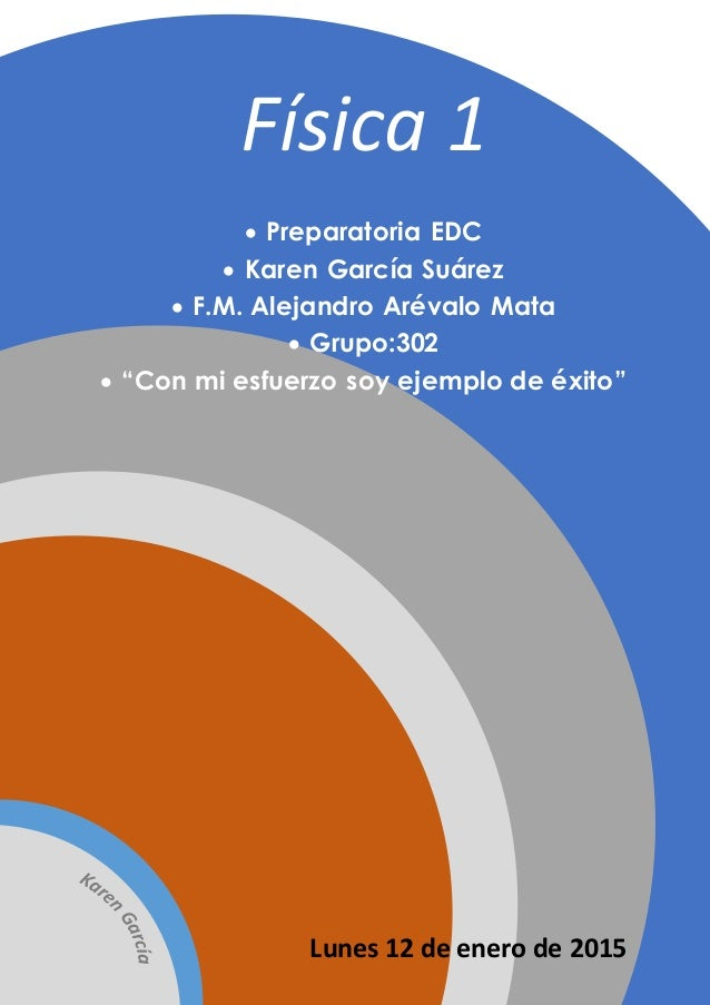 "Física 1  Preparatoria EDC  Karen García Suárez  F.M. Alejandro Arévalo Mata  Grupo:302  ""Con mi esfuerzo soy ejemplo..."