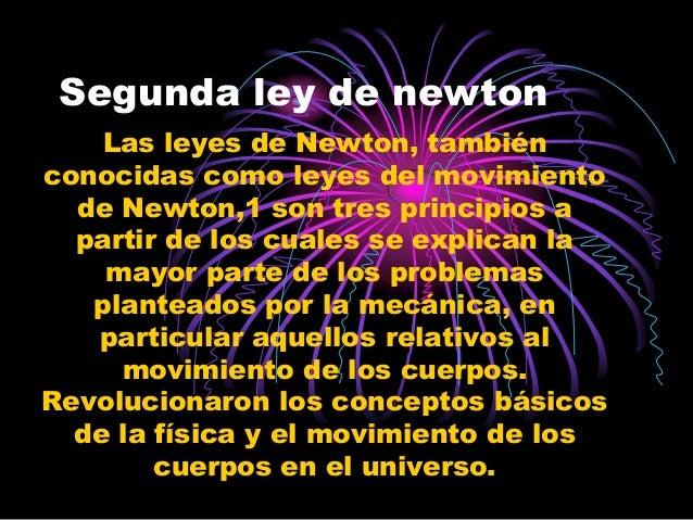 Segunda ley de newton    Las leyes de Newton, tambiénconocidas como leyes del movimiento  de Newton,1 son tres principios ...