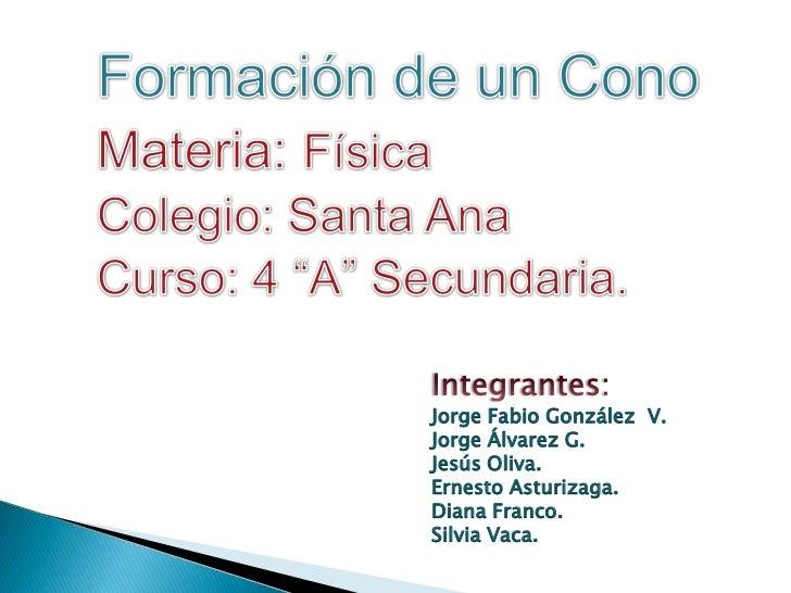 """Formación de un Cono<br />Materia:Física<br />Colegio: Santa Ana<br />Curso: 4 """"A"""" Secundaria.  <br />Integrantes:<br />Jo..."""