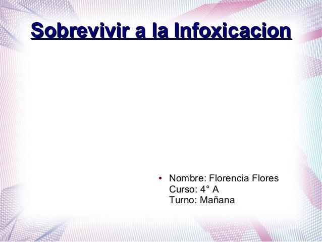 Sobrevivir a la InfoxicacionSobrevivir a la Infoxicacion ● Nombre: Florencia Flores Curso: 4° A Turno: Mañana