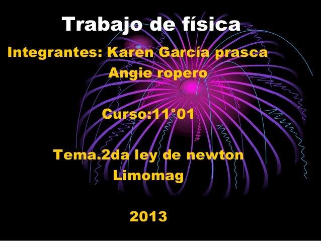Trabajo de físicaIntegrantes: Karen García prasca             Angie ropero           Curso:11°01     Tema.2da ley de newto...