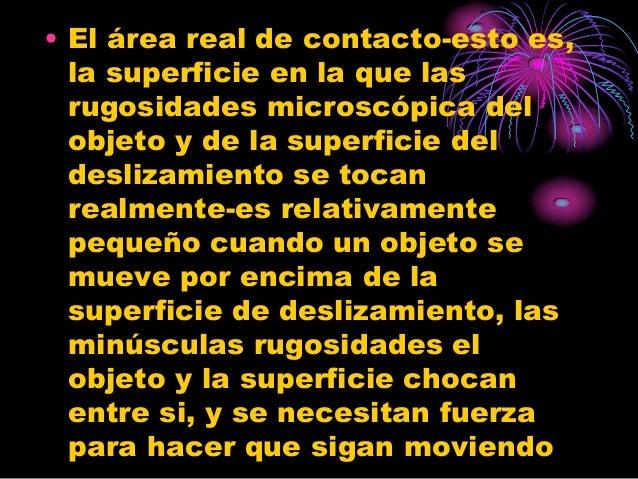 • El área real de contacto-esto es,  la superficie en la que las  rugosidades microscópica del  objeto y de la superficie ...