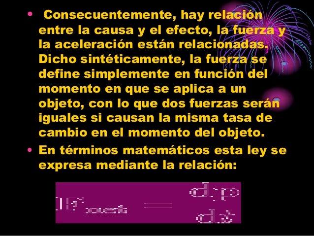 • Consecuentemente, hay relación  entre la causa y el efecto, la fuerza y  la aceleración están relacionadas.  Dicho sinté...