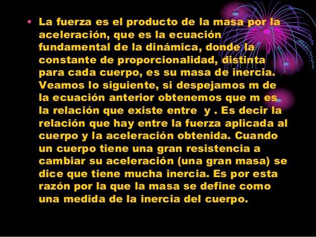 • La fuerza es el producto de la masa por la  aceleración, que es la ecuación  fundamental de la dinámica, donde la  const...