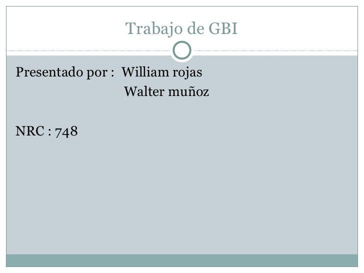 Trabajo de GBIPresentado por : William rojas                 Walter muñozNRC : 748