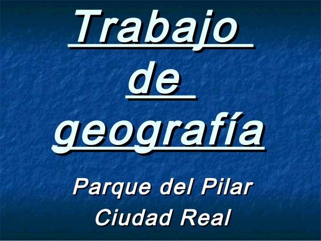 TrabajoTrabajodedegeografíageografíaParque del PilarParque del PilarCiudad RealCiudad Real