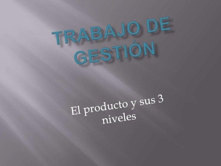 Trabajo de Gestión<br />El producto y sus 3 niveles<br />