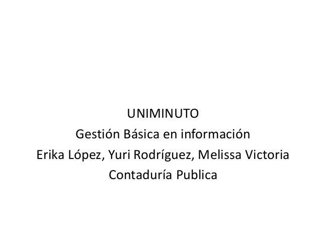 UNIMINUTO       Gestión Básica en informaciónErika López, Yuri Rodríguez, Melissa Victoria             Contaduría Publica
