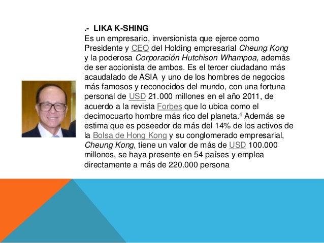 .- LIKA K-SHINGEs un empresario, inversionista que ejerce comoPresidente y CEO del Holding empresarial Cheung Kongy la pod...