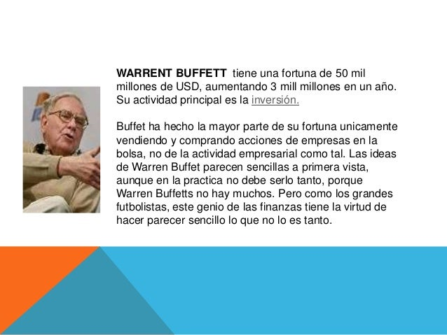 WARRENT BUFFETT tiene una fortuna de 50 milmillones de USD, aumentando 3 mill millones en un año.Su actividad principal es...