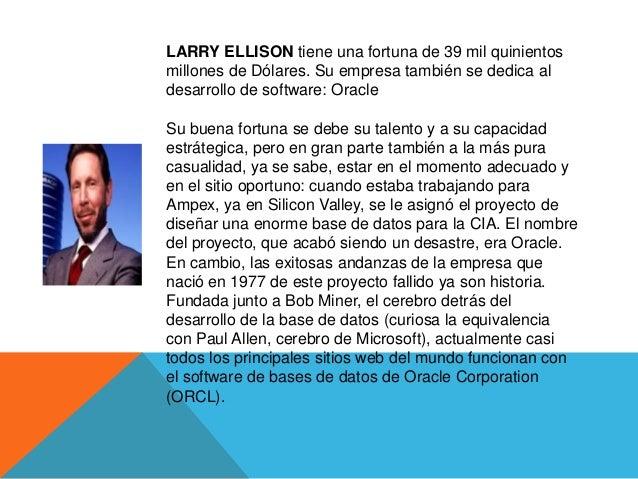 LARRY ELLISON tiene una fortuna de 39 mil quinientosmillones de Dólares. Su empresa también se dedica aldesarrollo de soft...