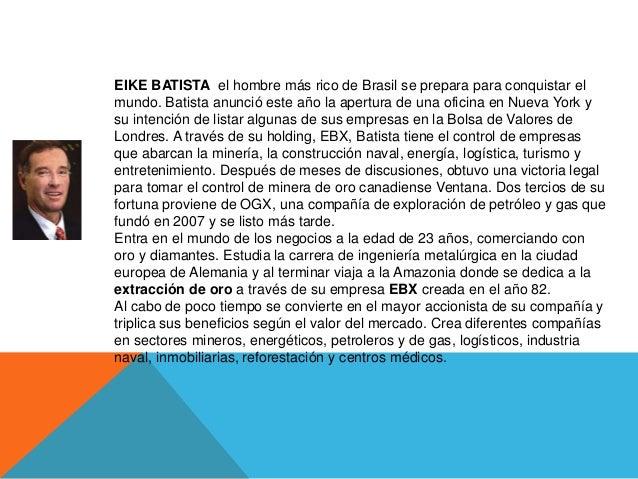 EIKE BATISTA el hombre más rico de Brasil se prepara para conquistar elmundo. Batista anunció este año la apertura de una ...