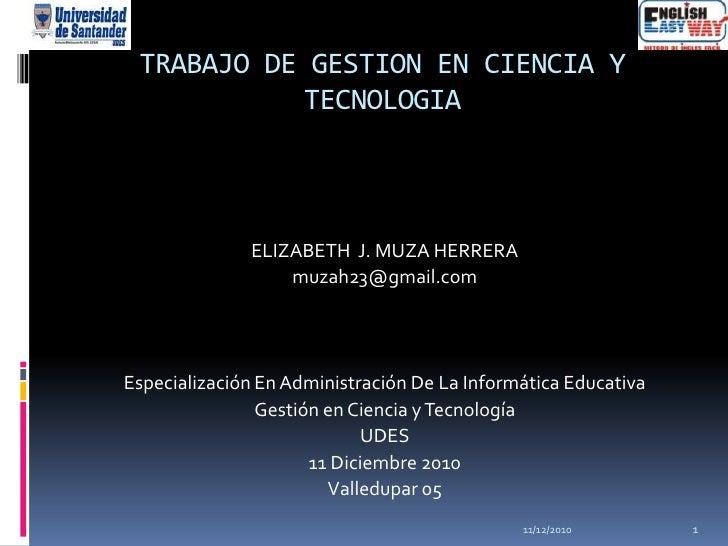 TRABAJO DE GESTION EN CIENCIA Y           TECNOLOGIA              ELIZABETH J. MUZA HERRERA                  muzah23@gmail...