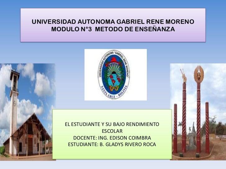 UNIVERSIDAD AUTONOMA GABRIEL RENE MORENO     MODULO N°3 METODO DE ENSEÑANZA        EL ESTUDIANTE Y SU BAJO RENDIMIENTO    ...