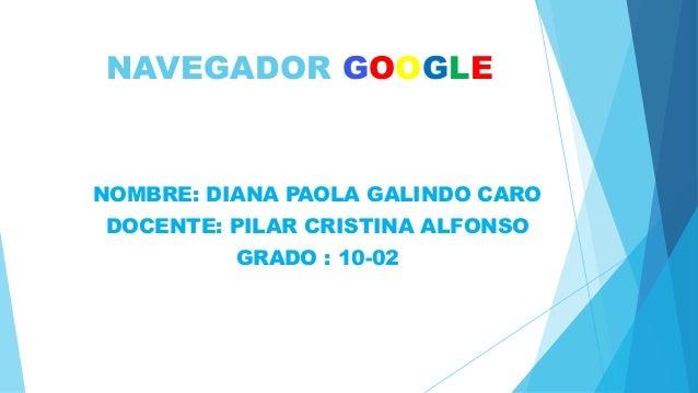 NAVEGADOR GOOGLE NOMBRE: DIANA PAOLA GALINDO CARO DOCENTE: PILAR CRISTINA ALFONSO GRADO : 10-02