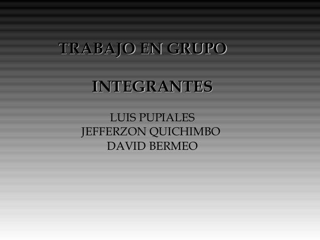 TTRRAABBAAJJOO EENN GGRRUUPPOO  IINNTTEEGGRRAANNTTEESS  LUIS PUPIALES  JEFFERZON QUICHIMBO  DAVID BERMEO