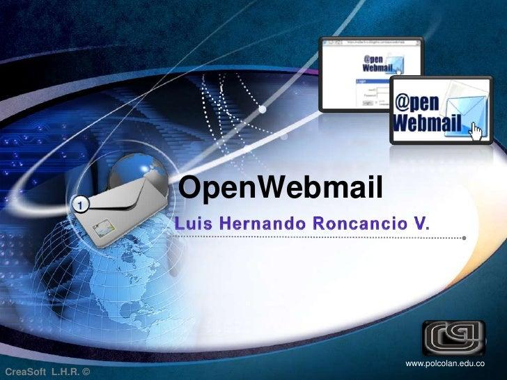 1<br /> OpenWebmail<br />Luis Hernando Roncancio V. <br />www.polcolan.edu.co<br />CreaSoft  L.H.R. ©<br />