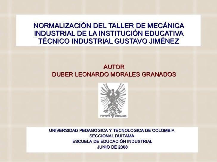 NORMALIZACIÓN DEL TALLER DE MECÁNICA INDUSTRIAL DE LA INSTITUCIÓN EDUCATIVA TÉCNICO INDUSTRIAL GUSTAVO JIMÉNEZ AUTOR DUBER...