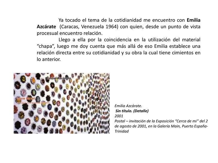 Ya tocado el tema de la cotidianidad me encuentro con Emilia Azcárate(Caracas, Venezuela 1964) con quien, desde un punto ...