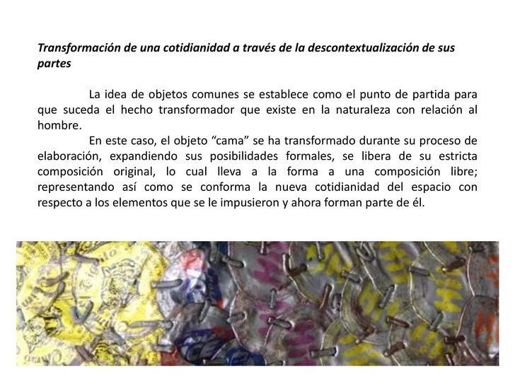 Transformación de una cotidianidad a través de la descontextualización de sus partes<br />La idea de objetos comunes se es...