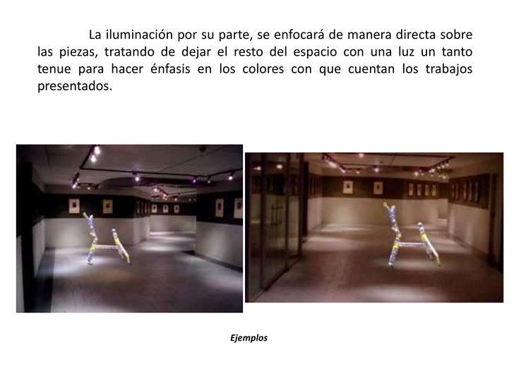 La iluminación por su parte, se enfocará de manera directa sobre las piezas, tratando de dejar el resto del espacio con u...