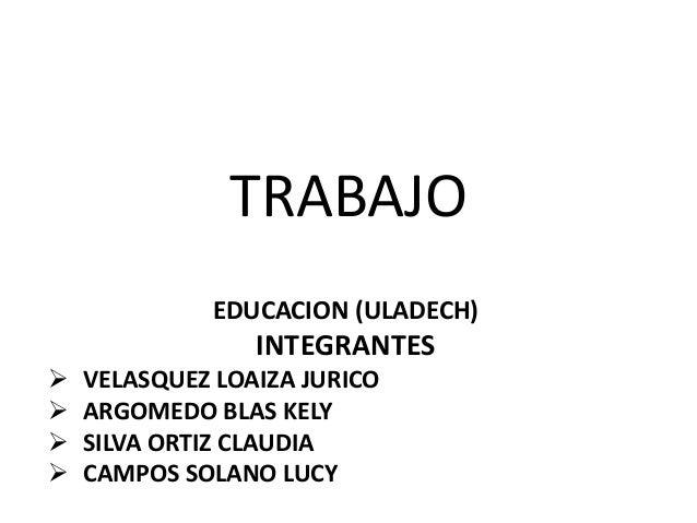 TRABAJOEDUCACION (ULADECH)INTEGRANTES VELASQUEZ LOAIZA JURICO ARGOMEDO BLAS KELY SILVA ORTIZ CLAUDIA CAMPOS SOLANO LUCY
