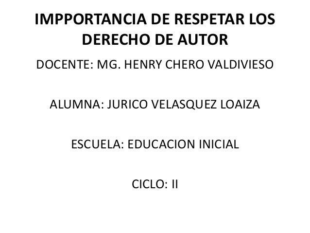 IMPPORTANCIA DE RESPETAR LOSDERECHO DE AUTORDOCENTE: MG. HENRY CHERO VALDIVIESOALUMNA: JURICO VELASQUEZ LOAIZAESCUELA: EDU...