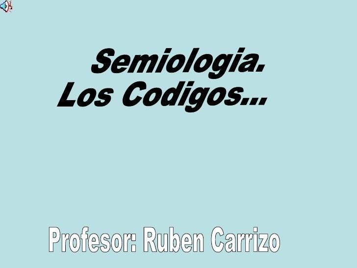 Semiologia. Los Codigos... Profesor: Ruben Carrizo
