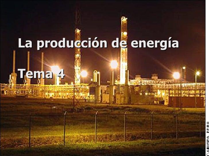 La producción de energía  Tema 4