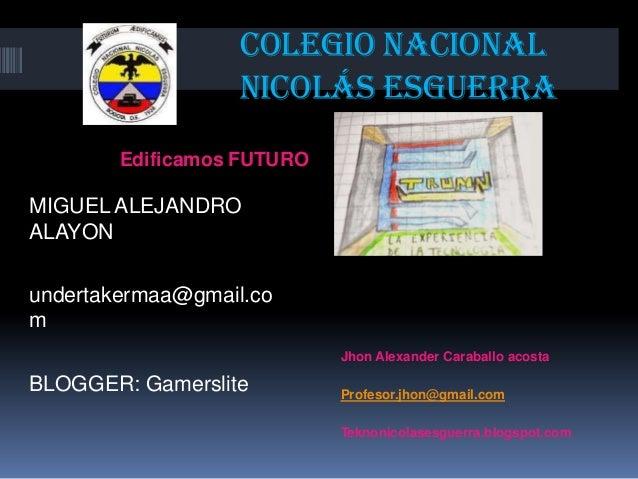 Colegio nacional Nicolás esguerra Edificamos FUTURO  MIGUEL ALEJANDRO ALAYON  undertakermaa@gmail.co m Jhon Alexander Cara...