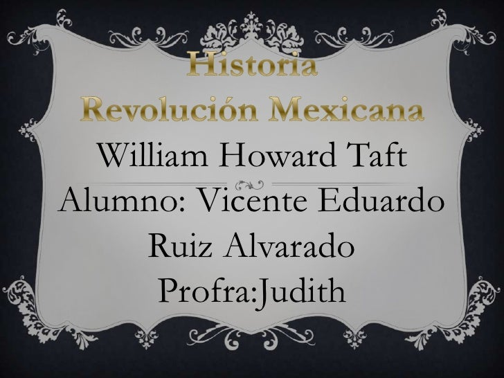 William Howard TaftAlumno: Vicente Eduardo     Ruiz Alvarado      Profra:Judith