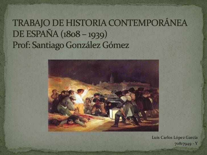 TRABAJO DE HISTORIA CONTEMPORÁNEA DE ESPAÑA (1808 – 1939)Prof: Santiago González Gómez<br />Luis Carlos López García <br /...