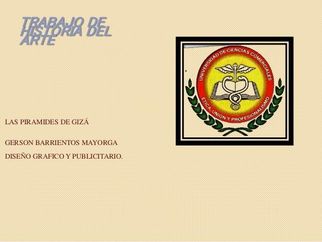 TRABAJO DE  HISTORIA DEL  ARTE  LAS PIRAMIDES DE GIZÁ  GERSON BARRIENTOS MAYORGA  DISEÑO GRAFICO Y PUBLICITARIO.