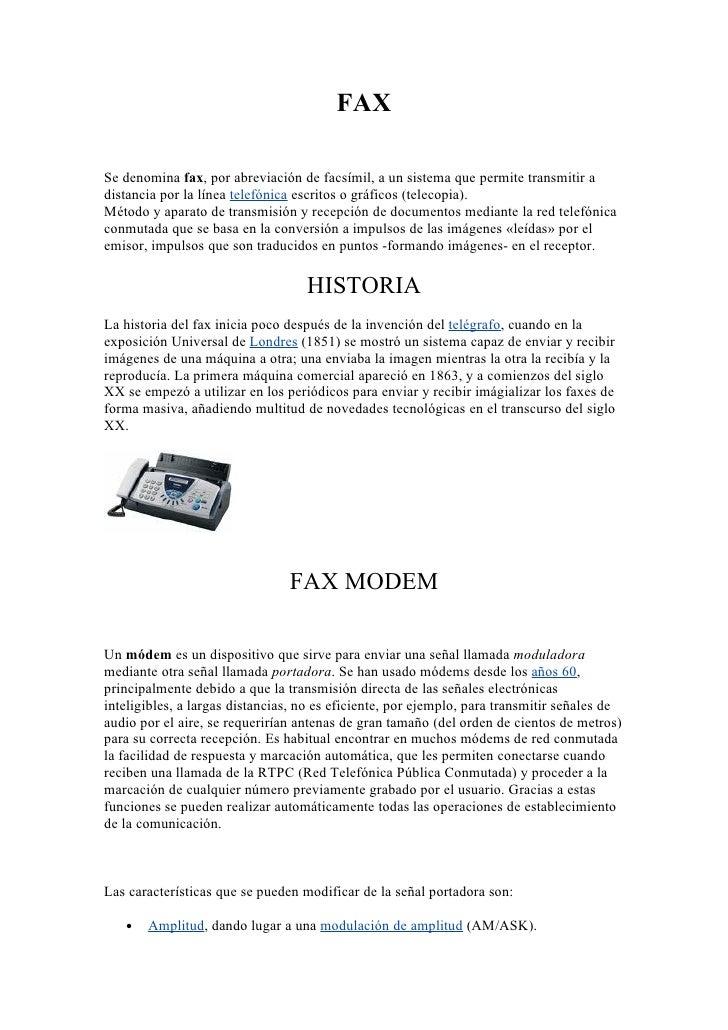 FAX  Se denomina fax, por abreviación de facsímil, a un sistema que permite transmitir a distancia por la línea telefónica...