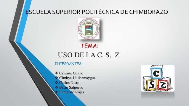 ESCUELA SUPERIOR POLITÉCNICA DE CHIMBORAZO  TEMA:  USO DE LA C, S, Z  INTEGRANTES:   Cristina Guano   Cinthya Huilcamayg...