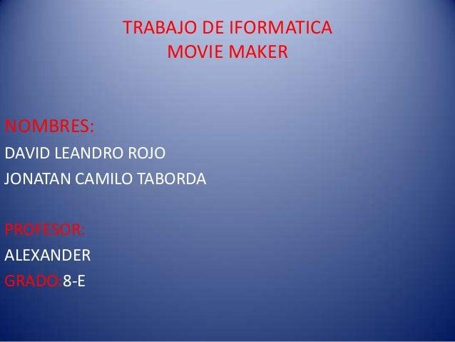 TRABAJO DE IFORMATICA MOVIE MAKER  NOMBRES: DAVID LEANDRO ROJO JONATAN CAMILO TABORDA PROFESOR: ALEXANDER GRADO:8-E