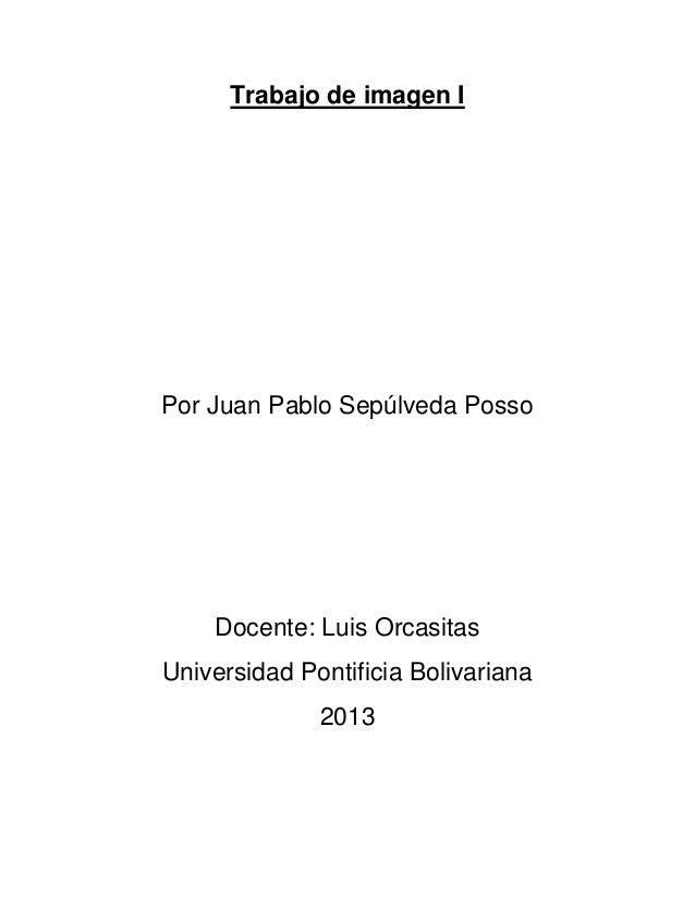 Trabajo de imagen I Por Juan Pablo Sepúlveda Posso Docente: Luis Orcasitas Universidad Pontificia Bolivariana 2013