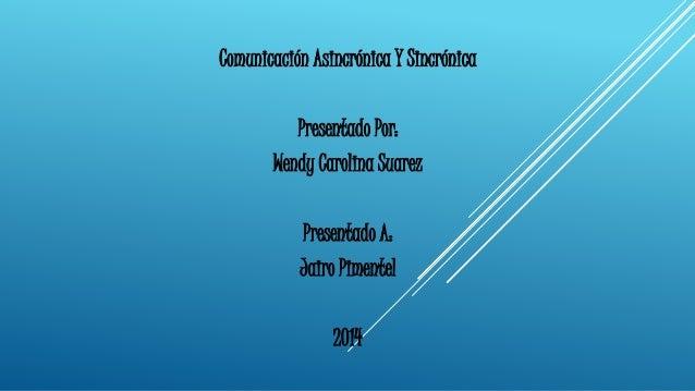 Comunicación Asincrónica Y Sincrónica  Presentado Por:  Wendy Carolina Suarez  Presentado A:  Jairo Pimentel  2014