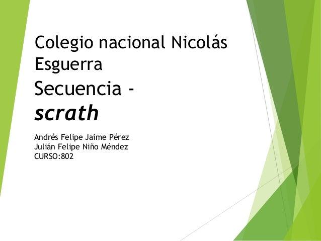 Colegio nacional Nicolás Esguerra Secuencia - scrath Andrés Felipe Jaime Pérez Julián Felipe Niño Méndez CURSO:802