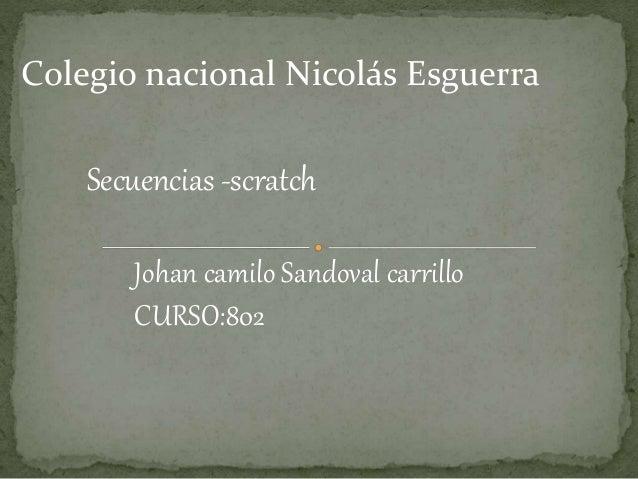 Colegio nacional Nicolás Esguerra Secuencias -scratch Johan camilo Sandoval carrillo CURSO:802