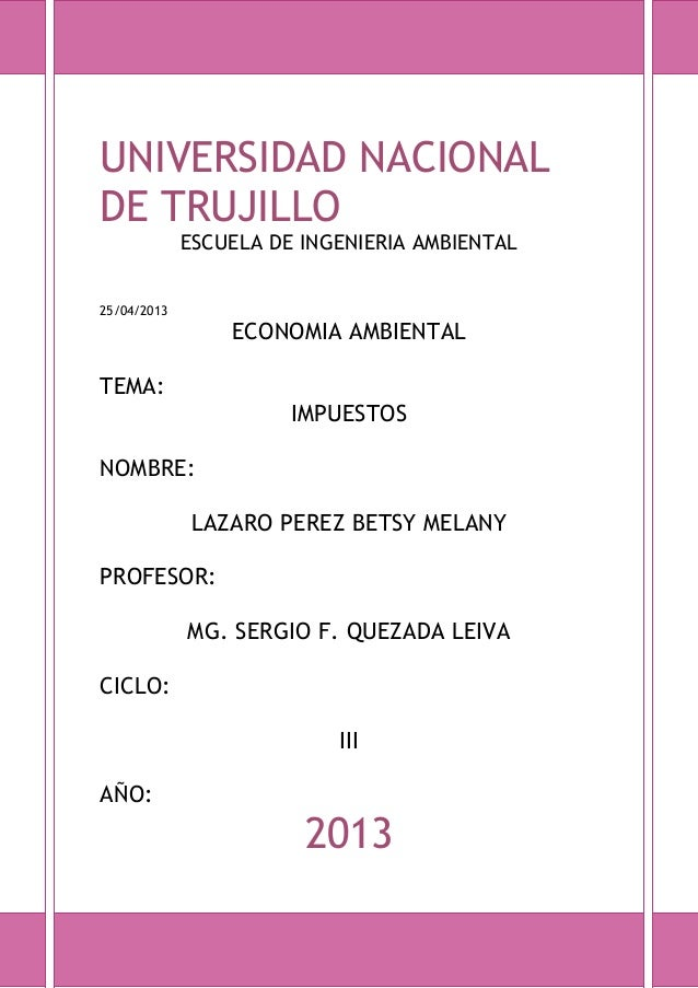 UNIVERSIDAD NACIONAL DE TRUJILLO ESCUELA DE INGENIERIA AMBIENTAL  25/04/2013  ECONOMIA AMBIENTAL  TEMA: IMPUESTOS NOMBRE: ...