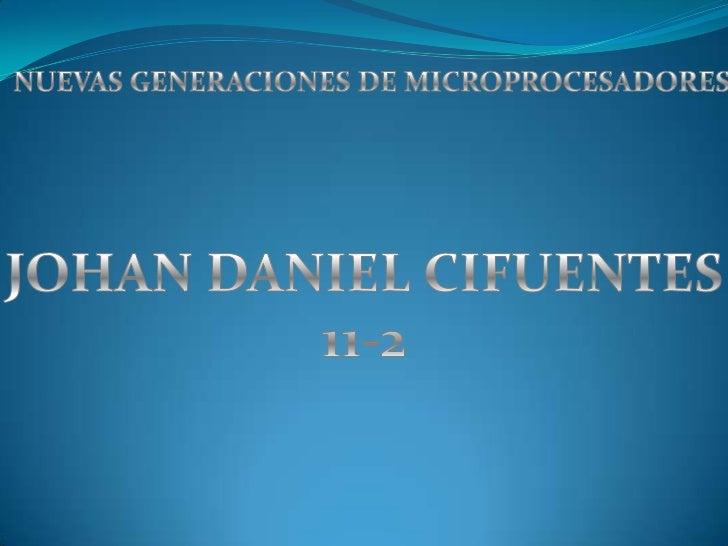 NUEVAS GENERACIONES DE MICROPROCESADORES<br />JOHAN DANIEL CIFUENTES<br />11-2<br />