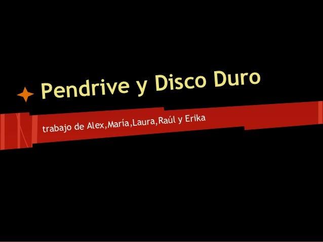 Pendrive y Disco Duro                                   y Erika                ,M aría,Laura,Raúltrabajo de Alex