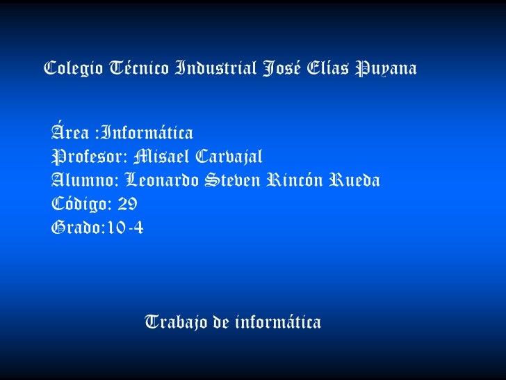 Colegio Técnico Industrial José Elías Puyana   Área :Informática Profesor: Misael Carvajal Alumno: Leonardo Steven Rincón ...