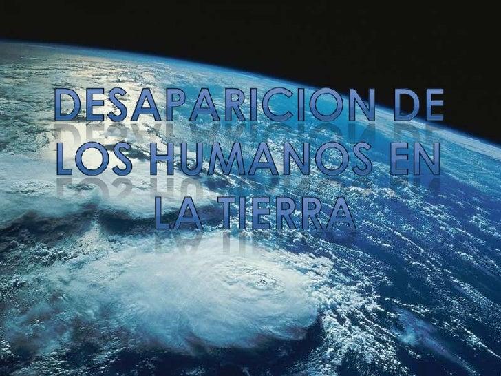 DESAPARICION de los Humanos en<br /> la tierra<br />