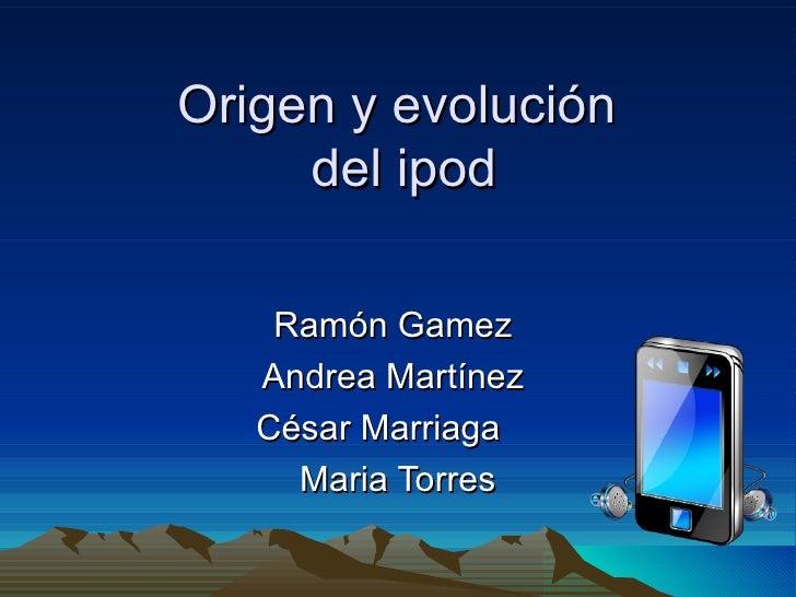 Origen y evolución  del ipod Ramón Gamez  Andrea Martínez  César Marriaga  Maria Torres